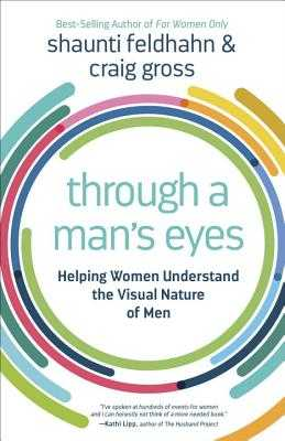 Through a Man's Eyes: Helping Women Understand the Visual Nature of Men - Feldhahn, Shaunti, and Gross, Craig