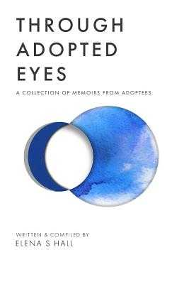 Through Adopted Eyes: A Collection of Memoirs from Adoptees - Jordan, Jonathan (Editor), and Hall, Elena S