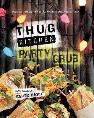 Thug Kitchen Party Grub: Eat Clean, Party Hard - Thug Kitchen