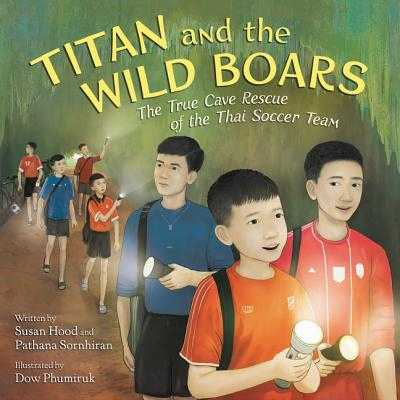 Titan and the Wild Boars: The True Cave Rescue of the Thai Soccer Team - Hood, Susan, and Sornhiran, Pathana