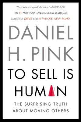 To Sell Is Human: The Surprising Truth about Moving Others - Pink, Daniel H