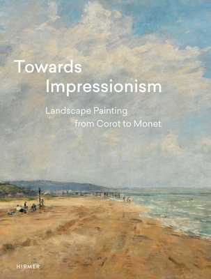 Towards Impressionism: Landscape Painting from Corot to Monet - Greub, Suzanne (Editor)