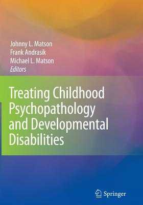 Treating Childhood Psychopathology and Developmental Disabilities - Matson, Johnny L. (Editor), and Andrasik, Frank (Editor), and Matson, Michael L. (Editor)