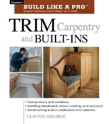 Trim Carpentry and Built-Ins: Taunton's Blp: Expert Advice from Start to Finish - Wormer, Andrew, and DeKorne, Clayton