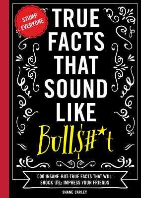 True Facts That Sound Like Bull$#*t: 500 Insane-But-True Facts That Will Shock and Impress Your Friends - Carley, Shane