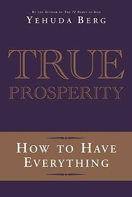 True Prosperity: How to Have Everything - Berg, Yehuda