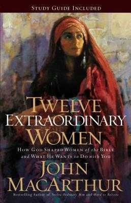 Twelve Extraordinary Women: How God Shaped Women of the Bible, and What He Wants to Do with You - MacArthur, John F