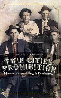 Twin Cities Prohibition: Minnesota Blind Pigs & Bootleggers - Johanneck, Elizabeth
