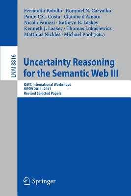 Uncertainty Reasoning for the Semantic Web III: Iswc International Workshops, Ursw 2011-2013, Revised Selected Papers - Bobillo, Fernando (Editor), and Carvalho, Rommel N (Editor), and Costa, Paulo C G (Editor)