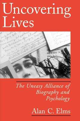 Uncovering Lives: The Uneasy Alliance of Biography and Psychology - Elms, Alan C