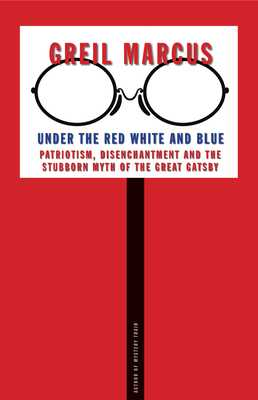 Under the Red White and Blue: Patriotism, Disenchantment and the Stubborn Myth of the Great Gatsby - Marcus, Greil