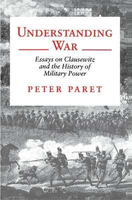 Understanding War: Essays on Clausewitz and the History of Military Power - Paret, Peter