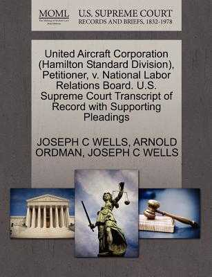 United Aircraft Corporation (Hamilton Standard Division), Petitioner, V. National Labor Relations Board. U.S. Supreme Court Transcript of Record with Supporting Pleadings - Wells, Joseph C, and Ordman, Arnold