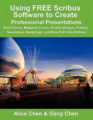 Using Free Scribus Software to Create Professional Presentations: Book Covers, Magazine Covers, Graphic Designs, Posters, Newsletters, Renderings, and - Chen, Alice, and Chen, Gang