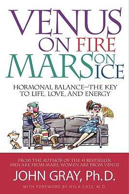 Venus on Fire, Mars on Ice: Hormonal Balance--The Key to Life, Love, and Energy - Gray, John, Ph.D., and Cass, Hyla (Foreword by)