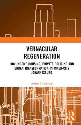 Vernacular Regeneration: Low-income Housing, Private Policing and Urban Transformation in inner-city Johannesburg - Mosselson, Aidan