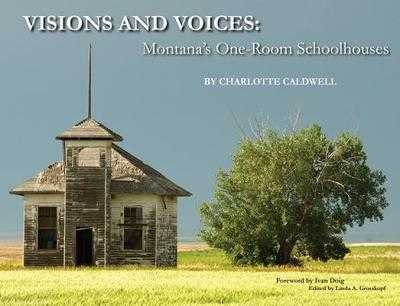 Visions and Voices: Montana's One-Room Schoolhouses - Caldwell, Charlotte (Photographer), and Doig, Ivan (Foreword by)