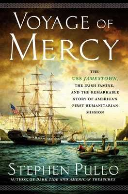 Voyage of Mercy: The USS Jamestown, the Irish Famine, and the Remarkable Story of America's First Humanitarian Mission - Puleo, Stephen