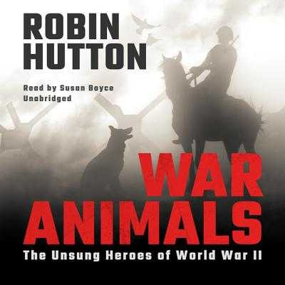 War Animals: The Unsung Heroes of World War II - Hutton, Robin, and Boyce, Susan (Read by)
