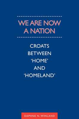 We Are Now a Nation: Croats Between Home and Homeland - Winland, Daphne N