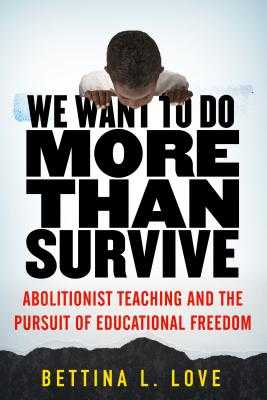 We Want to Do More Than Survive: Abolitionist Teaching and the Pursuit of Educational Freedom - Love, Bettina