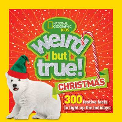 Weird But True Christmas: 300 Festive Facts to Light Up the Holidays - Kids, National, and National Geographic Kids