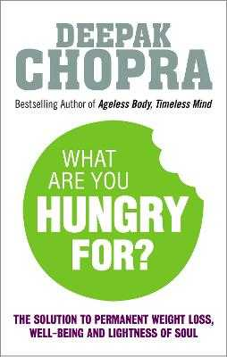 What Are You Hungry For?: The Chopra Solution to Permanent Weight Loss, Well-Being and Lightness of Soul - Chopra, Deepak, M.D.