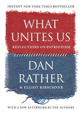 What Unites Us: Reflections on Patriotism - Rather, Dan