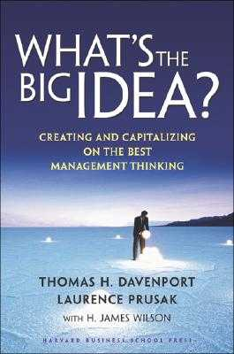 What's the Big Idea: Creating and Capitalizing on the Best Management Thinking - Davenport, Thomas H, and Prusak, Laurence, and Wilson, H James