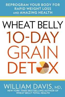 Wheat Belly: 10-Day Grain Detox: Reprogram Your Body for Rapid Weight Loss and Amazing Health - Davis, William, MD