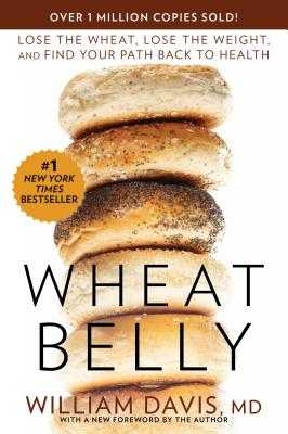 Wheat Belly: Lose the Wheat, Lose the Weight, and Find Your Path Back to Health - Davis, William, MD