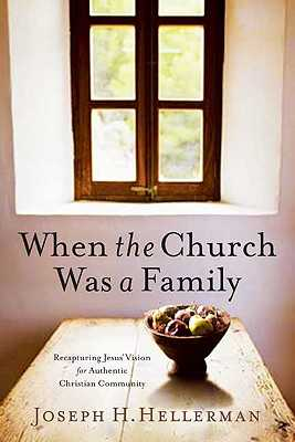 When the Church Was a Family: Recapturing Jesus' Vision for Authentic Christian Community - Hellerman, Joseph H