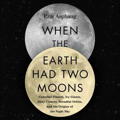 When the Earth Had Two Moons: Cannibal Planets, Icy Giants, Dirty Comets, Dreadful Orbits, and the Origins of the Night Sky - Asphaug, Erik, and Verner, Adam (Read by)