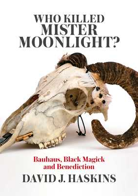 Who Killed Mister Moonlight?: Bauhaus, Black Magick and Benediction - Haskins, David J