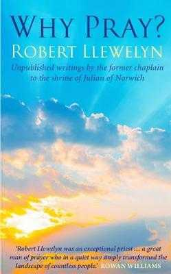 Why Pray?: Unpublished writings by the former chaplain to the shrine of Julian of Norwich - Llewelyn, Robert