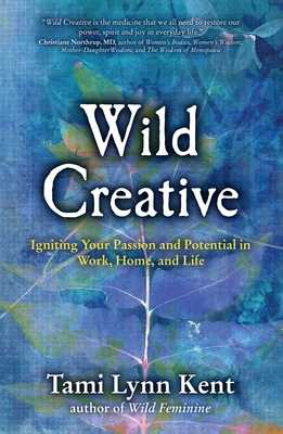 Wild Creative: Igniting Your Passion and Potential in Work, Home, and Life - Kent, Tami Lynn