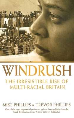 Windrush: The Irresistible Rise of Multi-Racial Britain - Phillips, Trevor, and Phillips, Mike