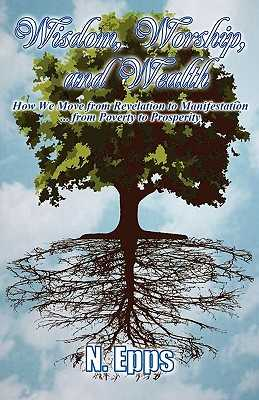 Wisdom, Worship, and Wealth: How We Move from Revelation to Manifestation ... from Poverty to Prosperity - Epps, N