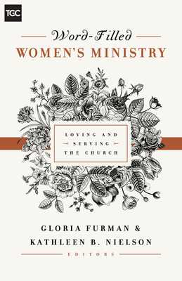 Word-Filled Women's Ministry: Loving and Serving the Church - Furman, Gloria (Contributions by), and Nielson, Kathleen (Contributions by), and Guthrie, Nancy (Contributions by)