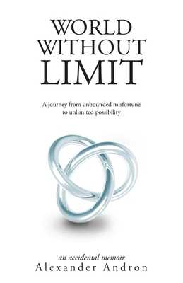 World Without Limit: A Journey from Unbounded Misfortune to Unlimited Possibility - Andron, Alexander