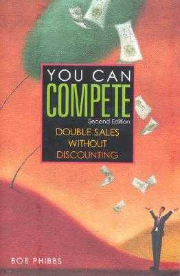 You Can Compete: Double Sales Without Discounting - Phibbs, Bob