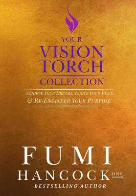 Your Vision Torch! Collection: Success Blueprint for Achieving Your Dreams, Igniting Your Vision, & Re-engineering Your Purpose - Hancock, Fumi