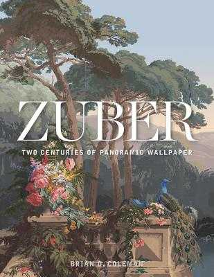 Zuber: Two Centuries of Panoramic Wallpaper - Coleman, Brian, and Neitzel, John (Photographer)