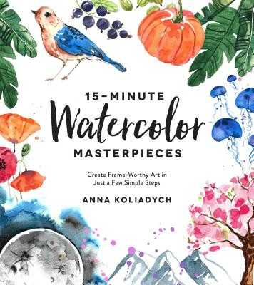15-Minute Watercolor Masterpieces: Create Frame-Worthy Art in Just a Few Simple Steps - Koliadych, Anna