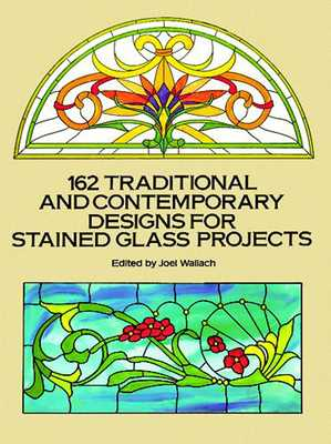 162 Traditional and Contemporary Designs for Stained Glass Projects - Wallach, Joel (Editor)