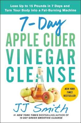 7-Day Apple Cider Vinegar Cleanse: Lose Up to 15 Pounds in 7 Days and Turn Your Body Into a Fat-Burning Machine - Smith, Jj