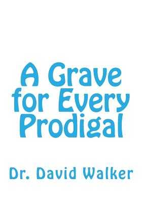 A Grave for Every Prodigal - Walker, Dr David