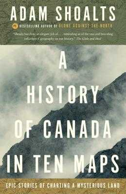 A History of Canada in Ten Maps: Epic Stories of Charting a Mysterious Land - Shoalts, Adam