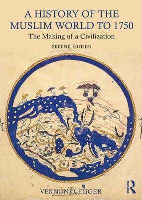 A History of the Muslim World to 1750: The Making of a Civilization - Egger, Vernon O.