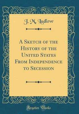 A Sketch of the History of the United States from Independence to Secession (Classic Reprint) - Ludlow, J M